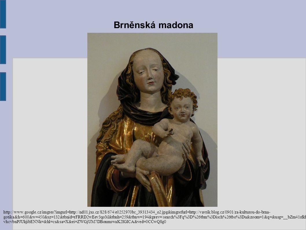 Brněnská madona http://www.google.cz/imgres?imgurl=http://nd01.jxs.cz/828/674/e0252970bc_39313434_o2.jpg&imgrefurl=http://vavrik.blog.cz/0901/za-kulturou-do-brna- gotika&h=600&w=450&sz=132&tbnid=rFRRD2wEev3qoM&tbnh=259&tbnw=194&prev=/search%3Fq%3D%26tbm%3Disch%26tbo%3Du&zoom=1&q=&usg=__bZm41sfkhg vhcvbnPJUkjibENNk=&hl=cs&sa=X&ei=ZWGjUM7DBonmswaK2IGICA&ved=0CCwQ8g0