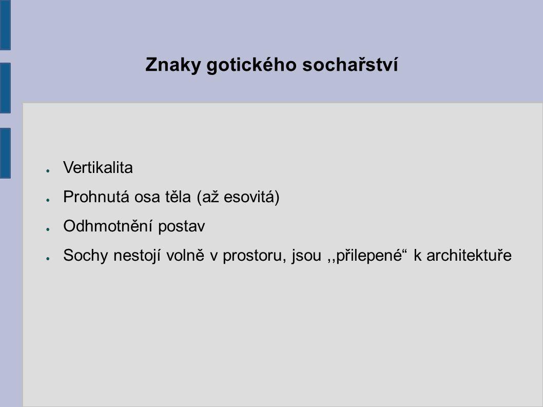 """Znaky gotického sochařství ● Vertikalita ● Prohnutá osa těla (až esovitá) ● Odhmotnění postav ● Sochy nestojí volně v prostoru, jsou,,přilepené"""" k arc"""