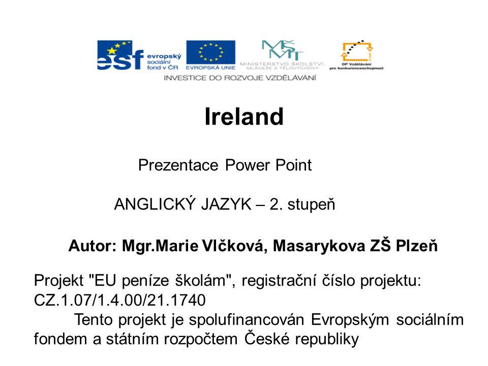 Ireland Prezentace Power Point ANGLICKÝ JAZYK – 2. stupeň Autor: Mgr.Marie Vlčková, Masarykova ZŠ Plzeň Projekt