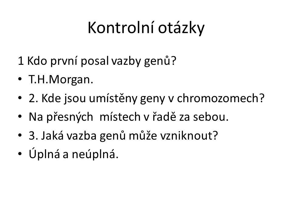 Kontrolní otázky 1 Kdo první posal vazby genů? T.H.Morgan. 2. Kde jsou umístěny geny v chromozomech? Na přesných místech v řadě za sebou. 3. Jaká vazb