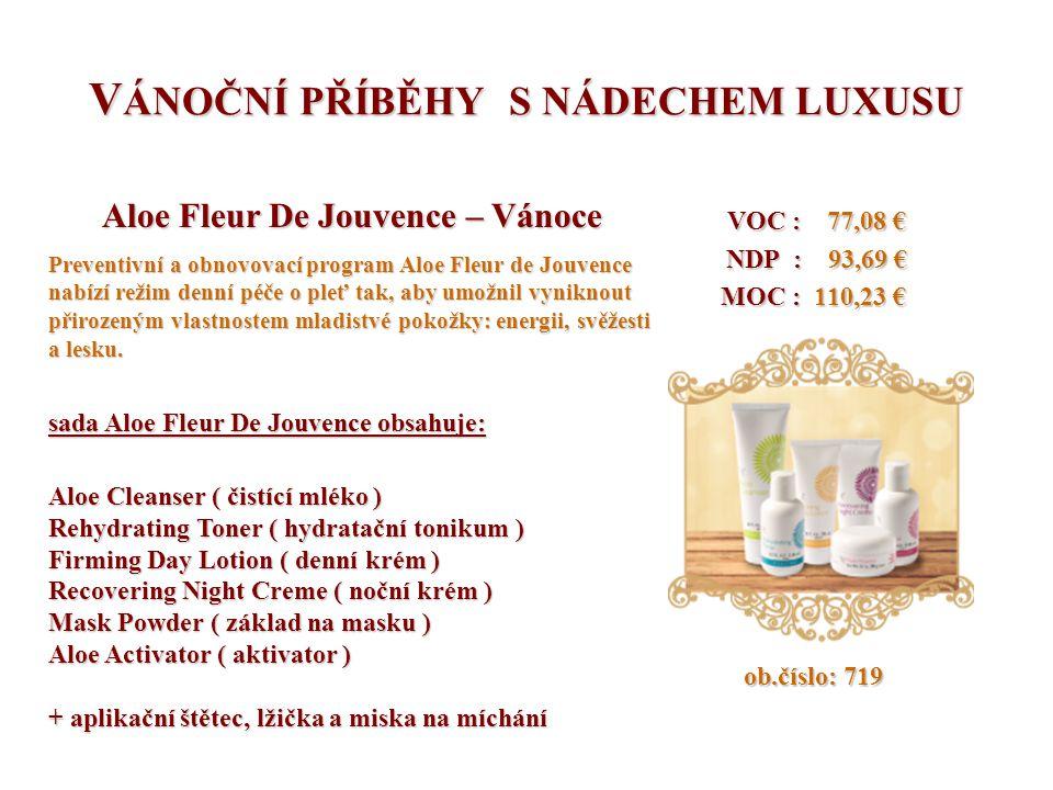V ÁNOČNÍ PŘÍBĚHY S NÁDECHEM LUXUSU VOC : 77,08 € VOC : 77,08 € NDP : 93,69 € NDP : 93,69 € MOC : 110,23 € MOC : 110,23 € ob.číslo: 719 ob.číslo: 719 Aloe Fleur De Jouvence – Vánoce Preventivní a obnovovací program Aloe Fleur de Jouvence nabízí režim denní péče o pleť tak, aby umožnil vyniknout přirozeným vlastnostem mladistvé pokožky: energii, svěžesti a lesku.
