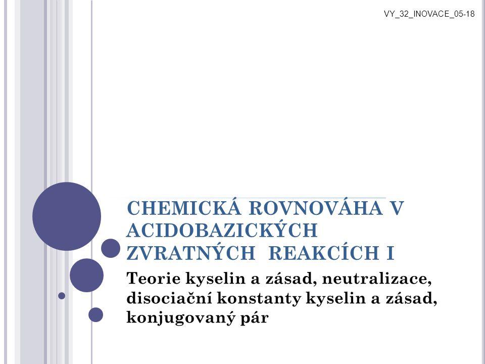 CHEMICKÁ ROVNOVÁHA V ACIDOBAZICKÝCH ZVRATNÝCH REAKCÍCH I Teorie kyselin a zásad, neutralizace, disociační konstanty kyselin a zásad, konjugovaný pár V