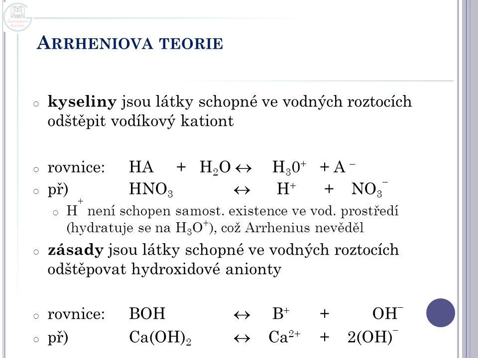 A RRHENIOVA TEORIE o kyseliny jsou látky schopné ve vodných roztocích odštěpit vodíkový kationt o rovnice:HA+ H 2 O  H 3 0 + + A – o př)HNO 3  H + +