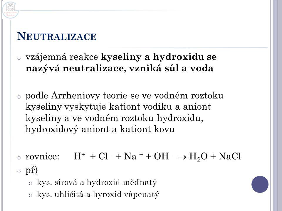 N EUTRALIZACE o vzájemná reakce kyseliny a hydroxidu se nazývá neutralizace, vzniká sůl a voda o podle Arrheniovy teorie se ve vodném roztoku kyseliny
