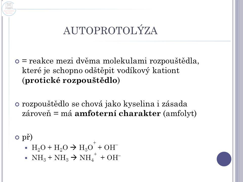 AUTOPROTOLÝZA = reakce mezi dvěma molekulami rozpouštědla, které je schopno odštěpit vodíkový kationt ( protické rozpouštědlo ) rozpouštědlo se chová