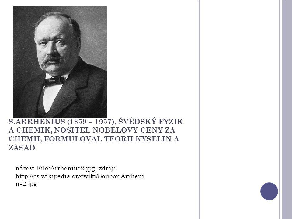 S.ARRHENIUS (1859 – 1957), ŠVÉDSKÝ FYZIK A CHEMIK, NOSITEL NOBELOVY CENY ZA CHEMII, FORMULOVAL TEORII KYSELIN A ZÁSAD název: File:Arrhenius2.jpg, zdro