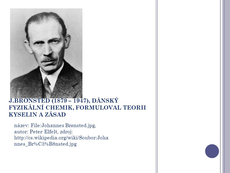 J.BRO ̈ NSTED (1879 – 1947), DÁNSKÝ FYZIKÁLNÍ CHEMIK, FORMULOVAL TEORII KYSELIN A ZÁSAD název: File:Johannes Brønsted.jpg, autor: Peter Elfelt, zdroj: