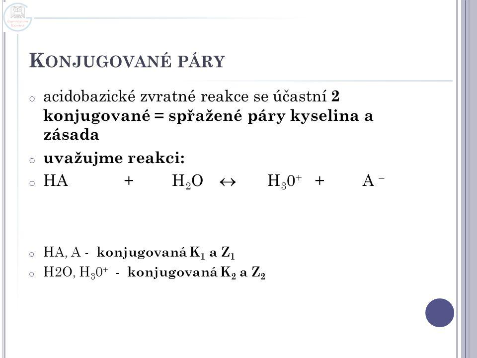 K ONJUGOVANÉ PÁRY o acidobazické zvratné reakce se účastní 2 konjugované = spřažené páry kyselina a zásada o uvažujme reakci: o HA+ H 2 O  H 3 0 + +A