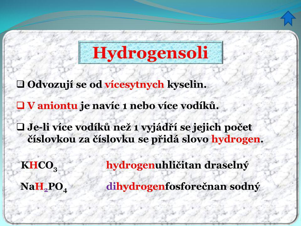 Hydrogensoli tvorba vzorce z názvu - procvičování hydrogenchloričitan sodný hydrogensiřičitan vápenatý hydrogenuhličitan draselný dihydrogenfosforečnan draselný hydrogensíran draselný dihydrogenfosforečnan vápenatý NaHClO 3 Ca(HSO 3 ) 2 KHCO 3 KH 2 PO 4 KHSO 4 Ca(H 2 PO 4 ) 2