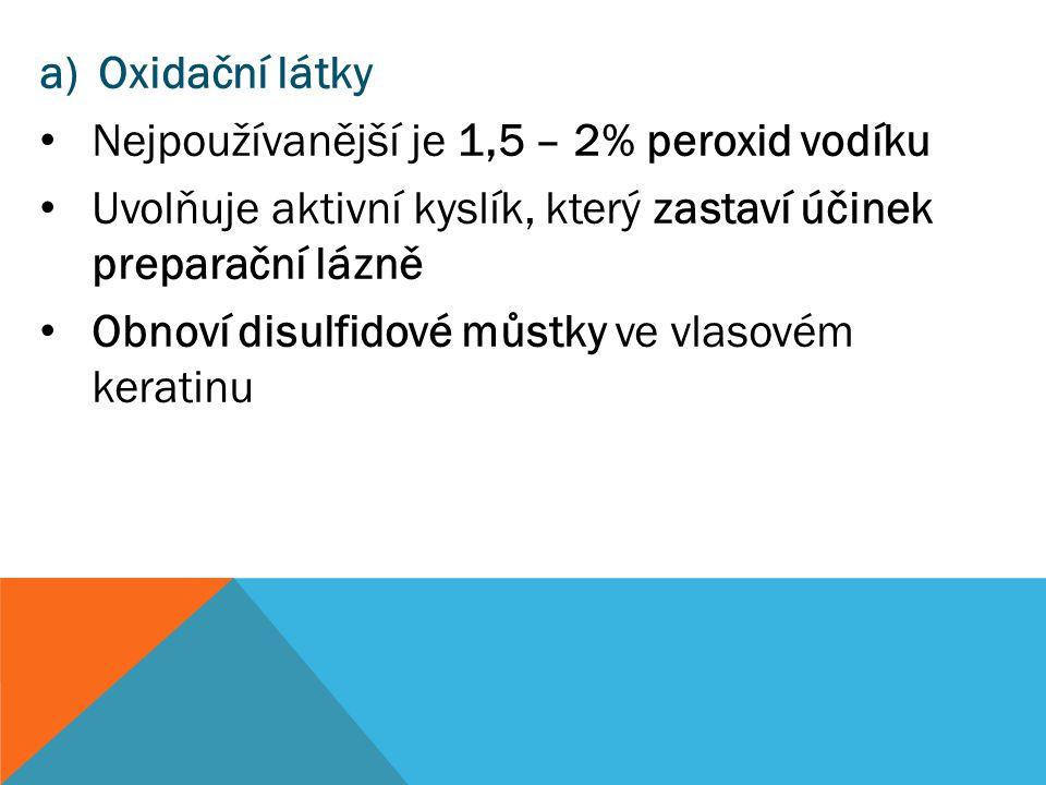 a)Oxidační látky Nejpoužívanější je 1,5 – 2% peroxid vodíku Uvolňuje aktivní kyslík, který zastaví účinek preparační lázně Obnoví disulfidové můstky v