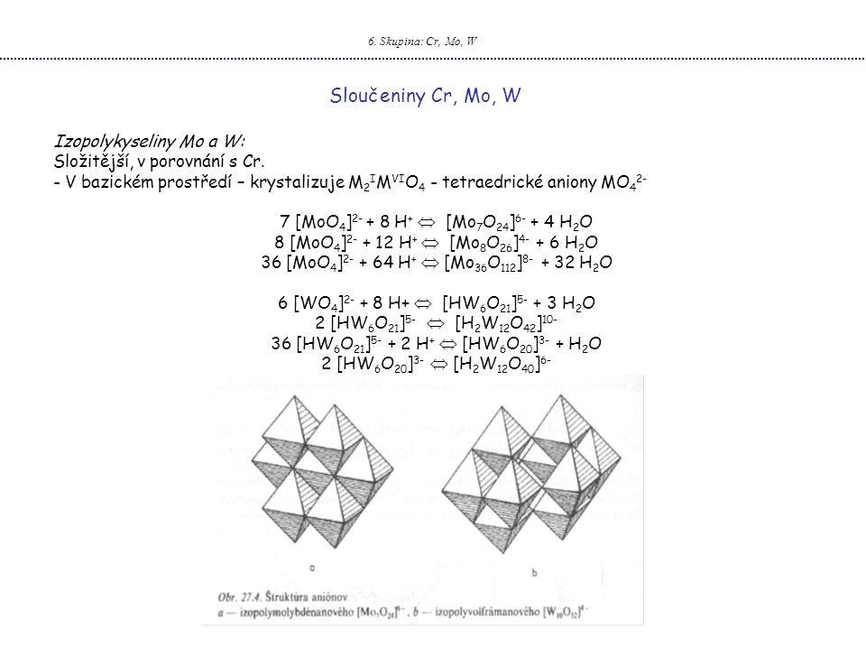 6.Skupina: Cr, Mo, W Sloučeniny Cr, Mo, W Izopolykyseliny Mo a W: Složitější, v porovnání s Cr.