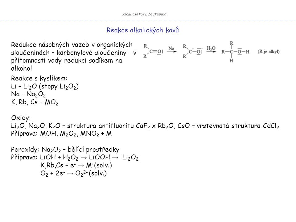 Alkalické kovy, IA skupina Reakce alkalických kovů Redukce násobných vazeb v organických sloučeninách – karbonylové sloučeniny - v přítomnosti vody redukci sodíkem na alkohol Reakce s kyslíkem: Li – Li 2 O (stopy Li 2 O 2 ) Na – Na 2 O 2 K, Rb, Cs – MO 2 Oxidy: Li 2 O, Na 2 O, K 2 O – struktura antifluoritu CaF 2 x Rb 2 O, CsO – vrstevnatá struktura CdCl 2 Příprava: MOH, M 2 O 2, MNO 2 + M Peroxidy: Na 2 O 2 – bělící prostředky Příprava: LiOH + H 2 O 2 → LiOOH → Li 2 O 2 K,Rb,Cs – e - → M + (solv.) O 2 + 2e - → O 2 2- (solv.)