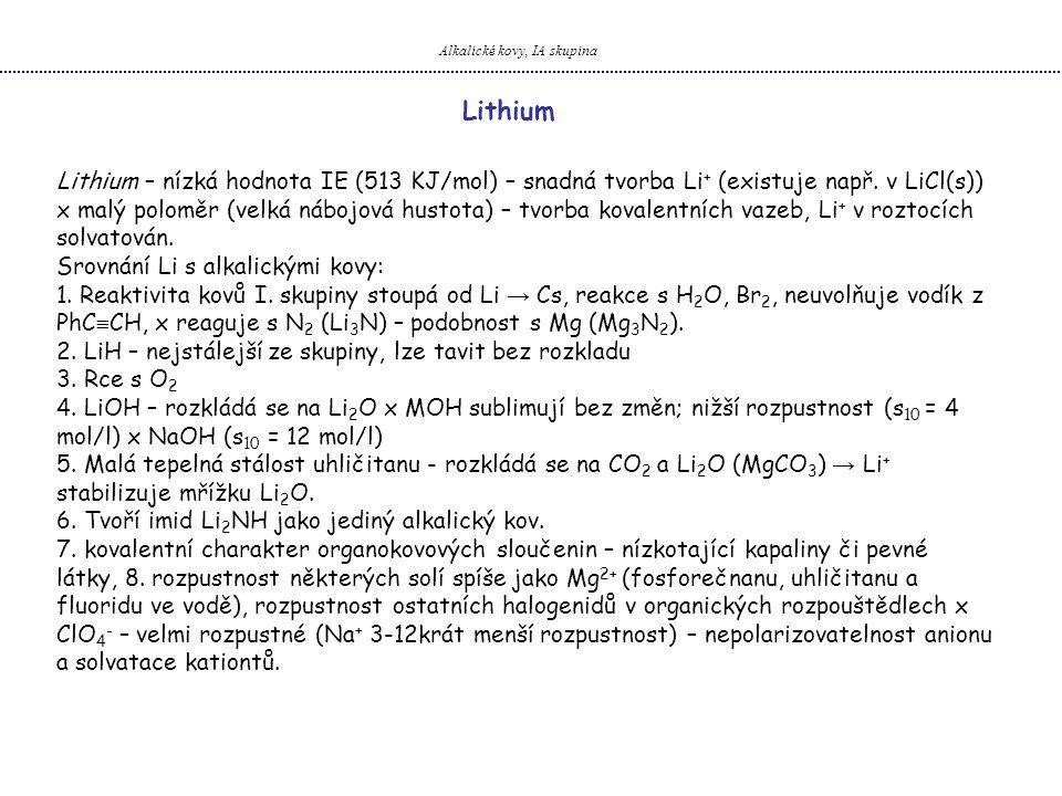 Alkalické kovy, IA skupina Lithium – nízká hodnota IE (513 KJ/mol) – snadná tvorba Li + (existuje např. v LiCl(s)) x malý poloměr (velká nábojová hust