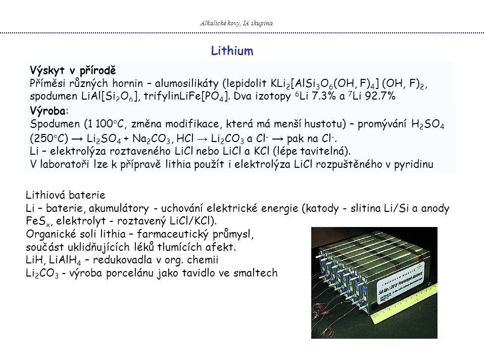 Alkalické kovy, IA skupina Lithium Výskyt v přírodě Příměsi různých hornin – alumosilikáty (lepidolit KLi 2 [AlSi 3 O 6 (OH, F) 4 ] (OH, F) 2, spodumen LiAl[Si 2 O 6 ], trifylinLiFe[PO 4 ].