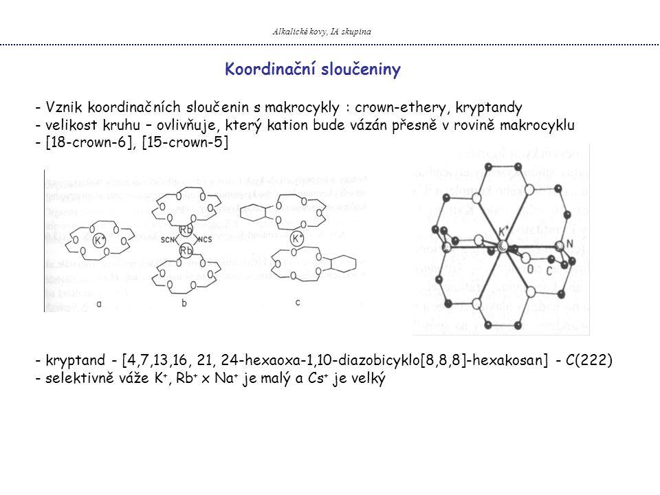 Alkalické kovy, IA skupina Koordinační sloučeniny - Vznik koordinačních sloučenin s makrocykly : crown-ethery, kryptandy - velikost kruhu – ovlivňuje, který kation bude vázán přesně v rovině makrocyklu - [18-crown-6], [15-crown-5] - kryptand - [4,7,13,16, 21, 24-hexaoxa-1,10-diazobicyklo[8,8,8]-hexakosan] - C(222) - selektivně váže K +, Rb + x Na + je malý a Cs + je velký