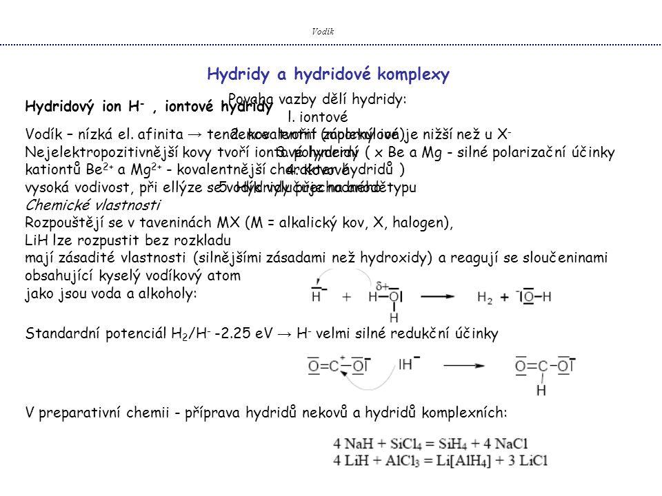 Vodík Hydridy a hydridové komplexy Hydridový ion H -, iontové hydridy Povaha vazby dělí hydridy: l. iontové 2. kovalentní (molekulové) 3. polymerní 4.