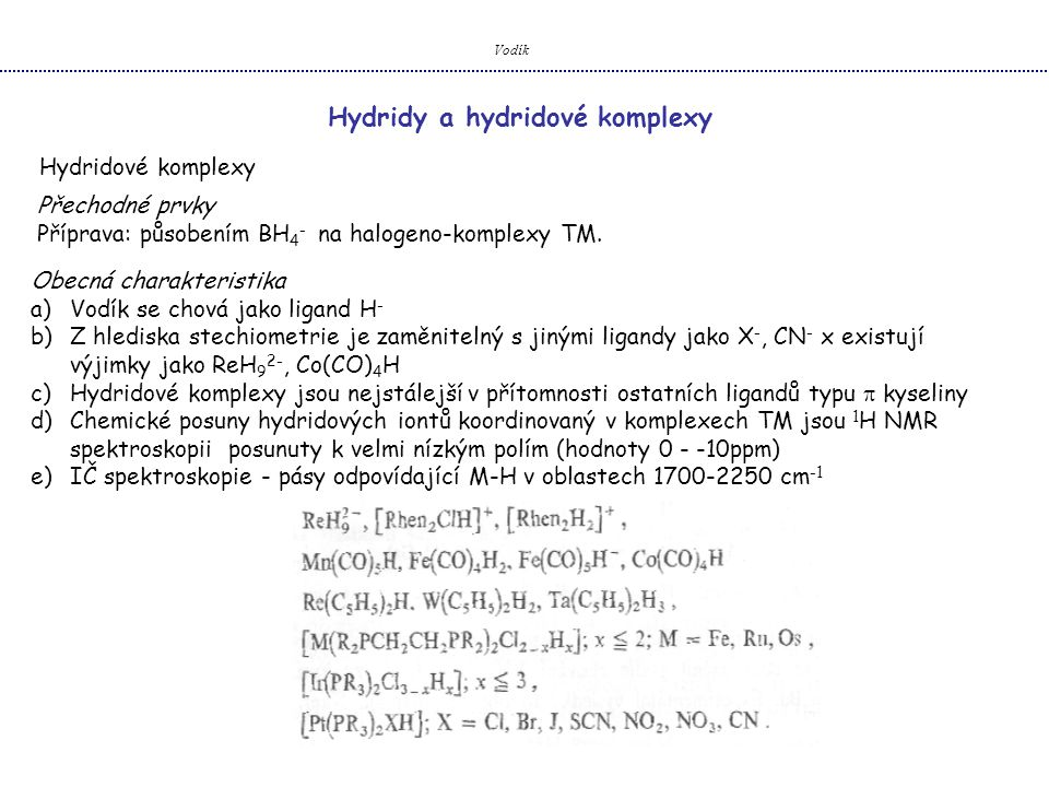 Vodík Hydridy a hydridové komplexy Hydridové komplexy Přechodné prvky Příprava: působením BH 4 - na halogeno-komplexy TM. Obecná charakteristika a)Vod
