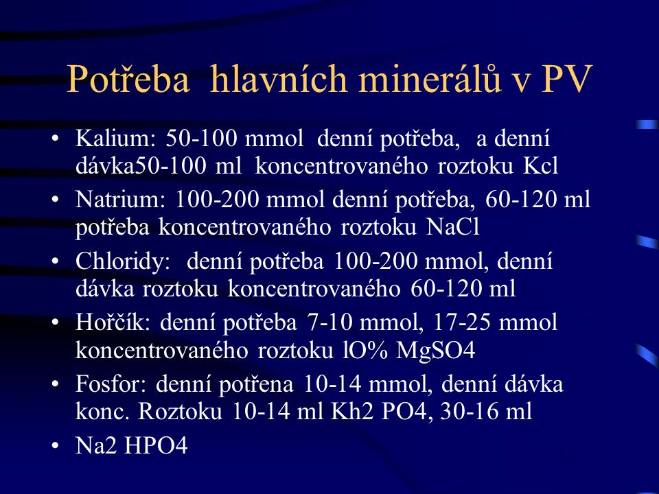 Potřeba hlavních minerálů v PV Kalium: 50-100 mmol denní potřeba, a denní dávka50-100 ml koncentrovaného roztoku Kcl Natrium: 100-200 mmol denní potře