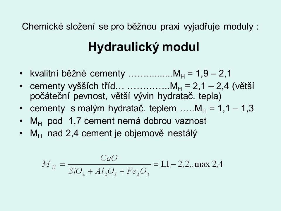 Chemické složení se pro běžnou praxi vyjadřuje moduly : Hydraulický modul kvalitní běžné cementy ……..........M H = 1,9 – 2,1 cementy vyšších tříd… ………