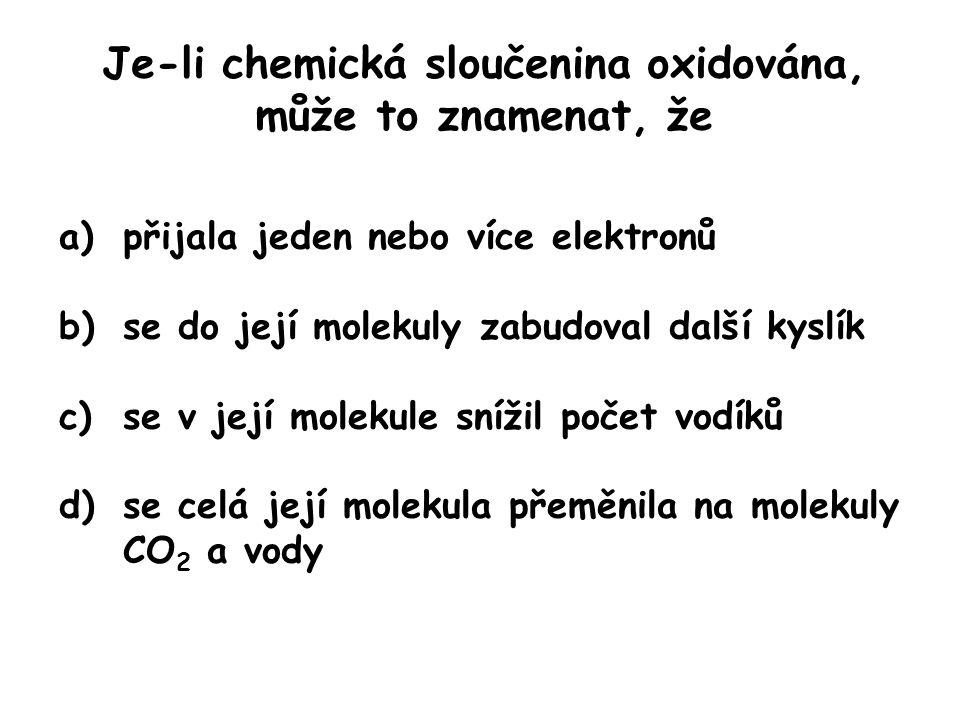 Je-li chemická sloučenina oxidována, může to znamenat, že a)přijala jeden nebo více elektronů b)se do její molekuly zabudoval další kyslík c)se v její