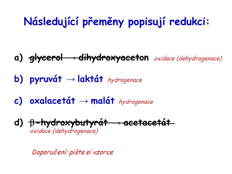 Následující přeměny popisují redukci: a)glycerol → dihydroxyaceton oxidace (dehydrogenace) b)pyruvát → laktát hydrogenace c)oxalacetát → malát hydroge