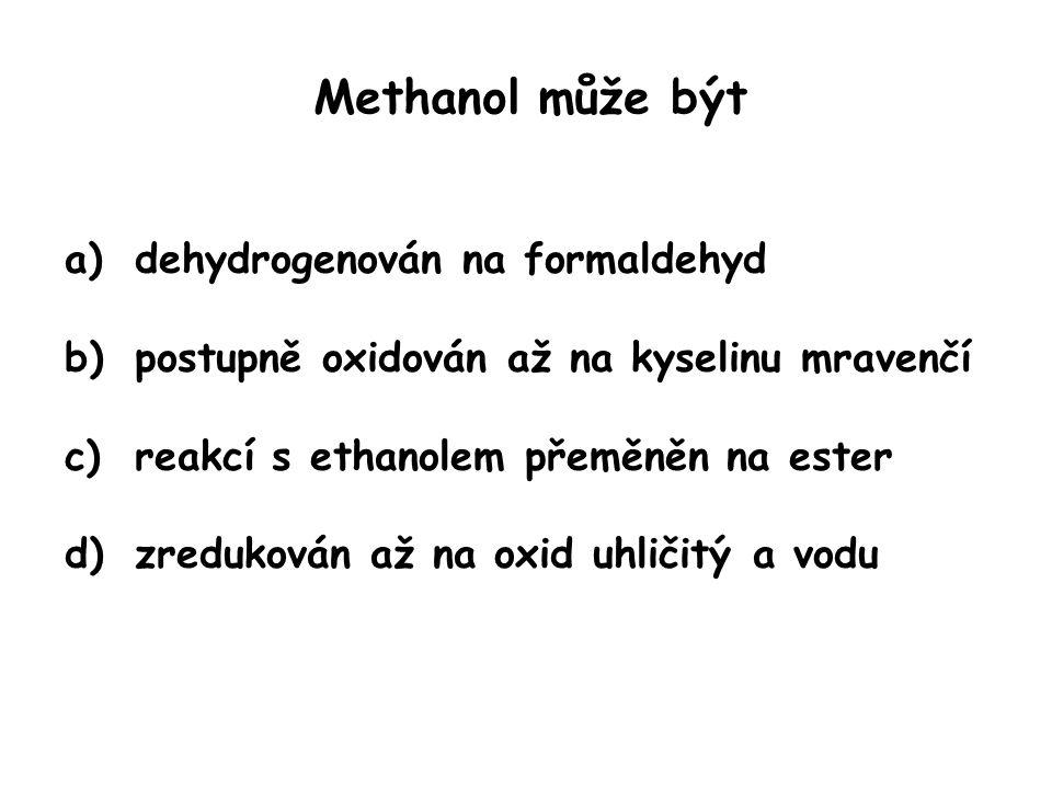 Methanol může být a)dehydrogenován na formaldehyd b)postupně oxidován až na kyselinu mravenčí c)reakcí s ethanolem přeměněn na ester d)zredukován až n