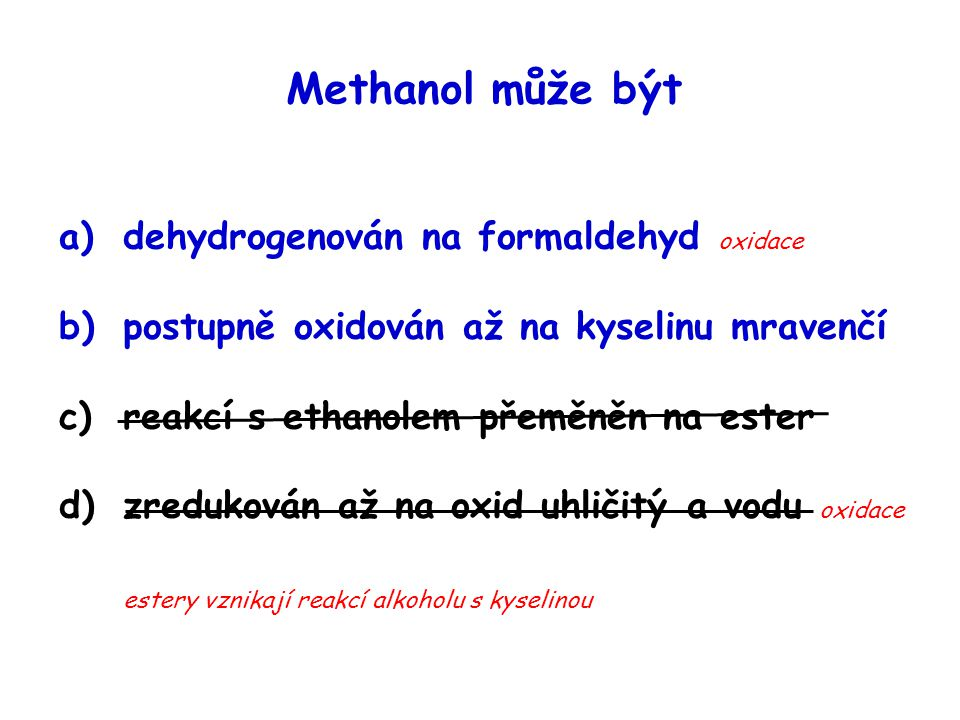 Methanol může být a)dehydrogenován na formaldehyd oxidace b)postupně oxidován až na kyselinu mravenčí c)reakcí s ethanolem přeměněn na ester d)zreduko