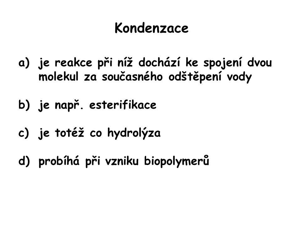 Kondenzace a)je reakce při níž dochází ke spojení dvou molekul za současného odštěpení vody b)je např. esterifikace c)je totéž co hydrolýza d)probíhá