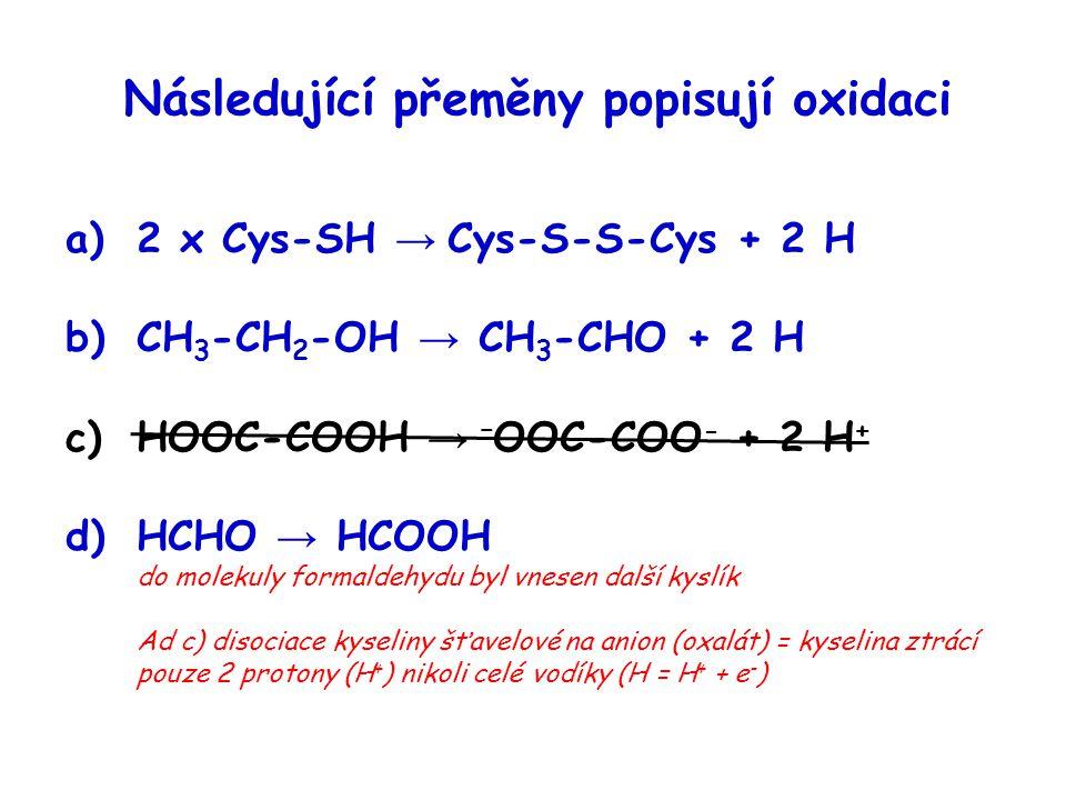 Následující přeměny popisují oxidaci a)2 x Cys-SH → Cys-S-S-Cys + 2 H b)CH 3 -CH 2 -OH → CH 3 -CHO + 2 H c)HOOC-COOH → – OOC-COO - + 2 H + d)HCHO → HC