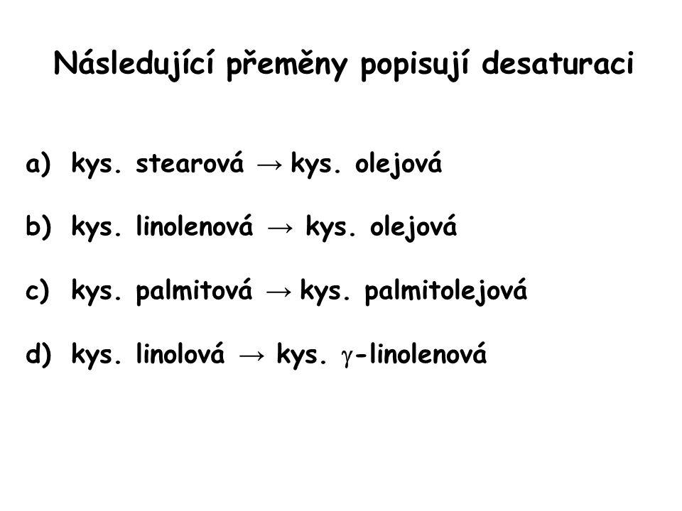 Následující přeměny popisují desaturaci a)kys. stearová → kys. olejová b)kys. linolenová → kys. olejová c)kys. palmitová → kys. palmitolejová d)kys. l