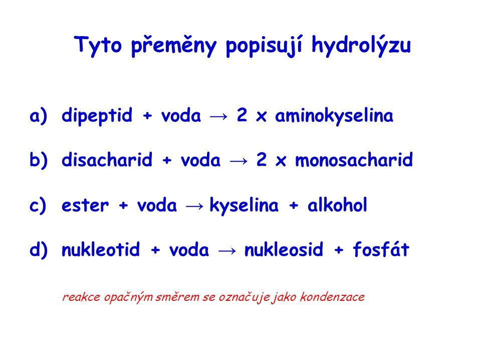 Tyto přeměny popisují hydrolýzu a)dipeptid + voda → 2 x aminokyselina b)disacharid + voda → 2 x monosacharid c)ester + voda → kyselina + alkohol d)nuk