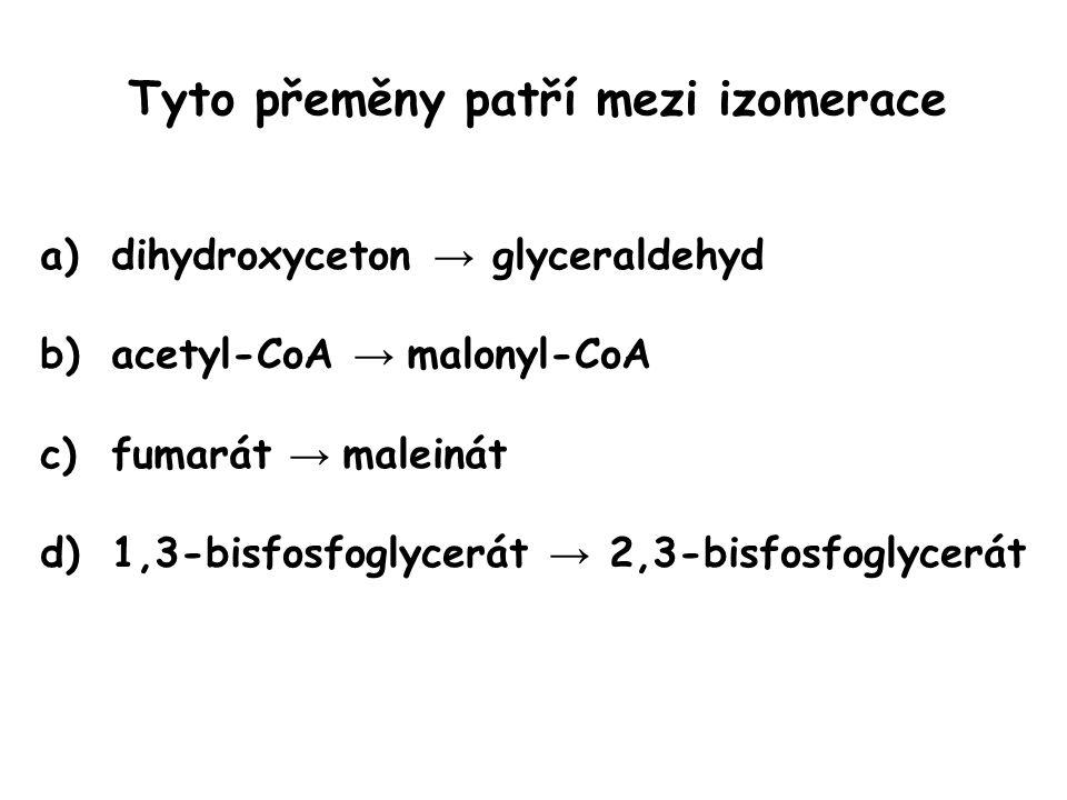 Tyto přeměny patří mezi izomerace a)dihydroxyceton → glyceraldehyd b)acetyl-CoA → malonyl-CoA c)fumarát → maleinát d)1,3-bisfosfoglycerát → 2,3-bisfos