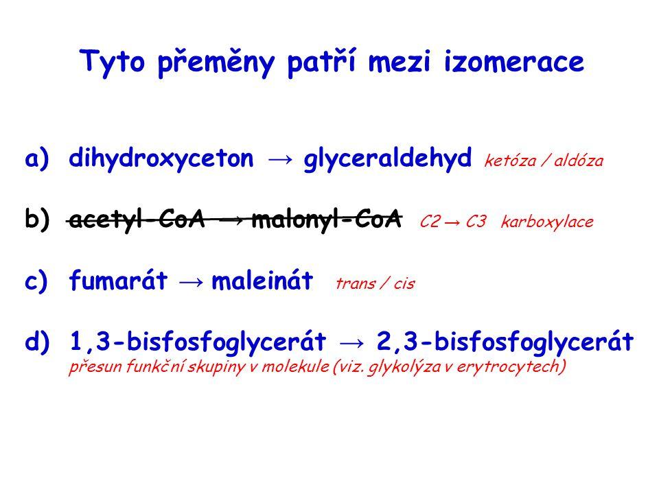 Tyto přeměny patří mezi izomerace a)dihydroxyceton → glyceraldehyd ketóza / aldóza b)acetyl-CoA → malonyl-CoA C2 → C3 karboxylace c)fumarát → maleinát