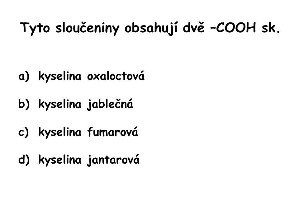 Tyto sloučeniny obsahují dvě –COOH sk. a)kyselina oxaloctová b)kyselina jablečná c)kyselina fumarová d)kyselina jantarová
