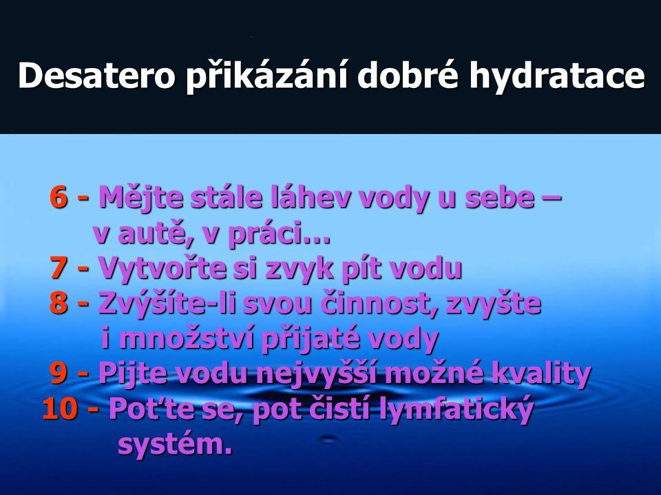 Desatero přikázání dobré hydratace Desatero přikázání dobré hydratace 6 - Mějte stále láhev vody u sebe – 6 - Mějte stále láhev vody u sebe – v autě,