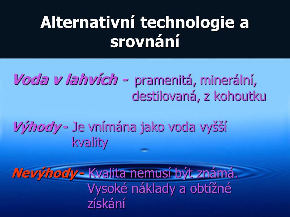 Alternativní technologie a srovnání Voda v lahvích - pramenitá, minerální, destilovaná, z kohoutku destilovaná, z kohoutku Výhody - Je vnímána jako vo