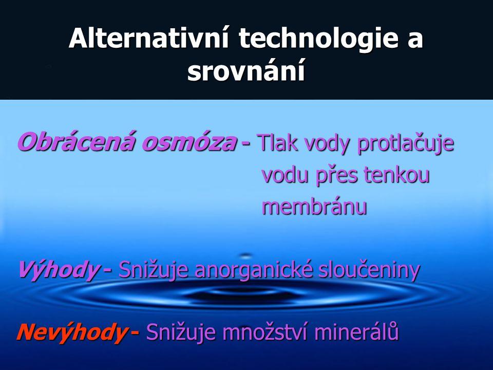 Alternativní technologie a srovnání Obrácená osmóza - Tlak vody protlačuje vodu přes tenkou vodu přes tenkou membránu membránu Výhody - Snižuje anorga