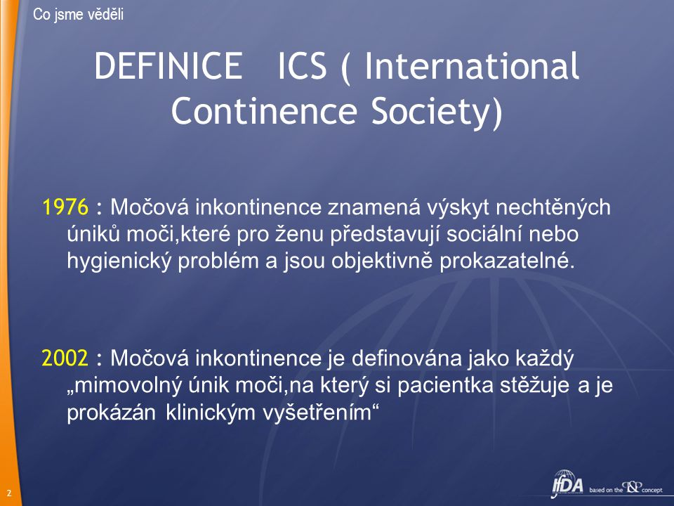 2 DEFINICE ICS ( International Continence Society) 1976 : Močová inkontinence znamená výskyt nechtěných úniků moči,které pro ženu představují sociální