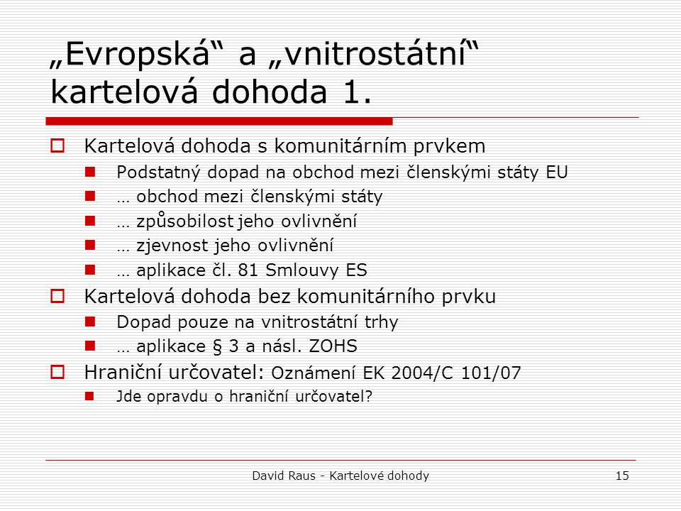 "David Raus - Kartelové dohody15 ""Evropská"" a ""vnitrostátní"" kartelová dohoda 1.  Kartelová dohoda s komunitárním prvkem Podstatný dopad na obchod mez"