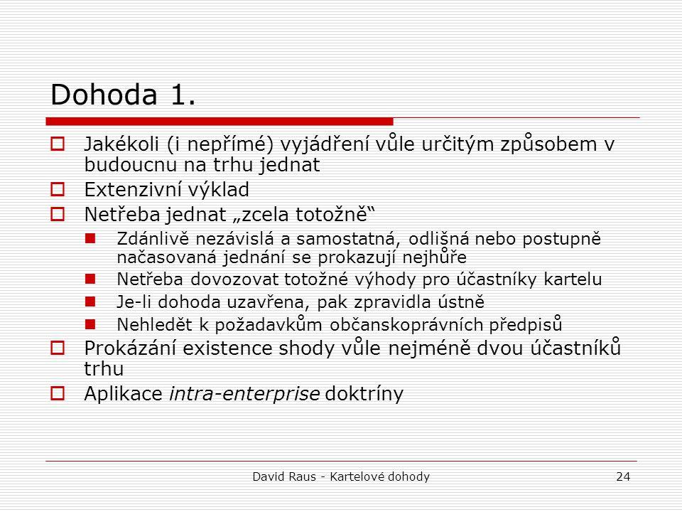 David Raus - Kartelové dohody24 Dohoda 1.  Jakékoli (i nepřímé) vyjádření vůle určitým způsobem v budoucnu na trhu jednat  Extenzivní výklad  Netře