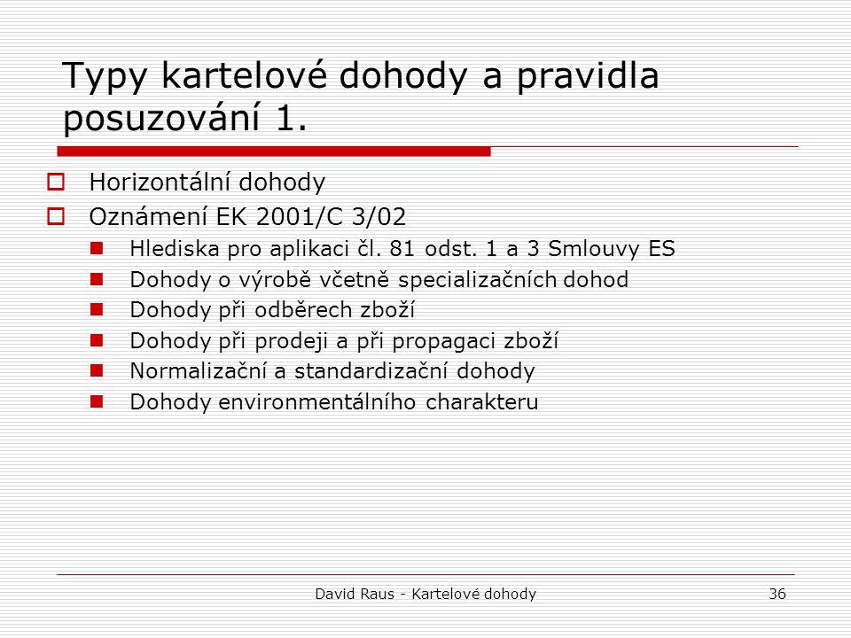 David Raus - Kartelové dohody36 Typy kartelové dohody a pravidla posuzování 1.  Horizontální dohody  Oznámení EK 2001/C 3/02 Hlediska pro aplikaci č