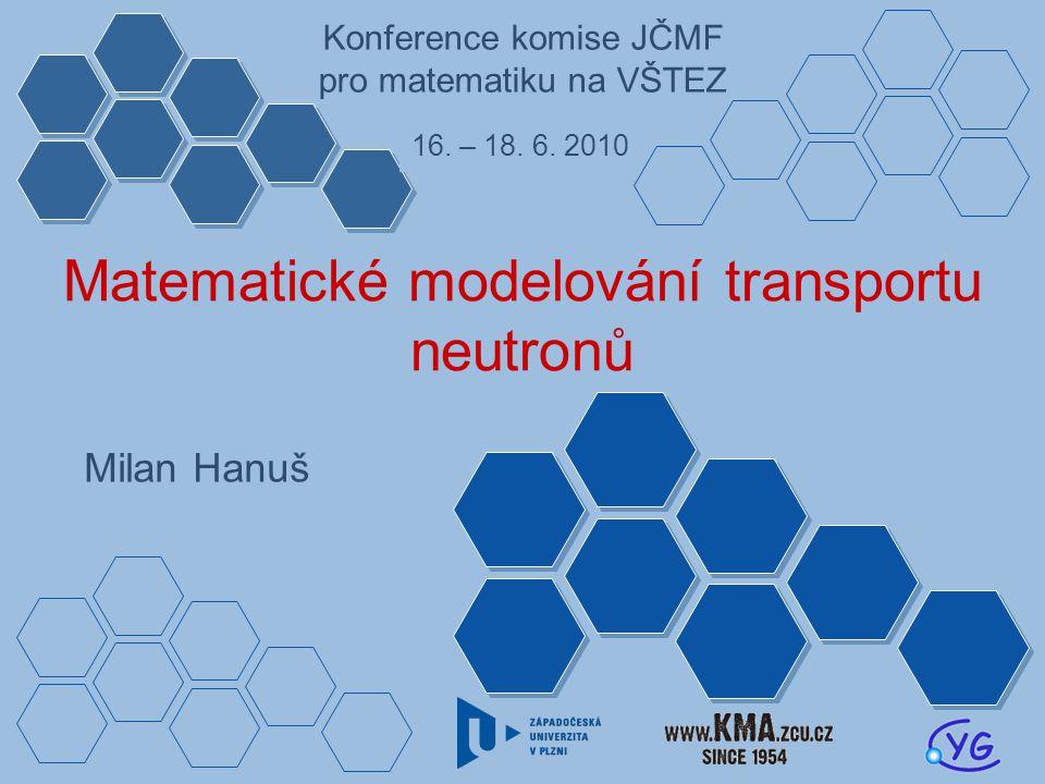 Matematické modelování transportu neutronů Milan Hanuš Konference komise JČMF pro matematiku na VŠTEZ 16.
