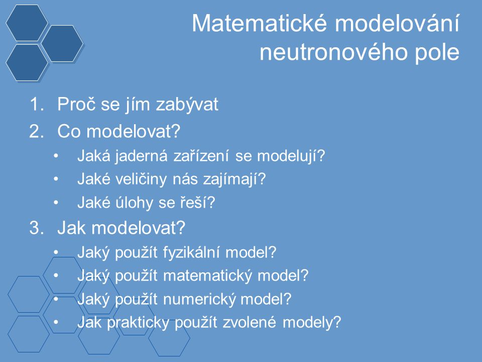 Výpočetní metody Deterministické –přímé řešení rovnice transportu neutronů –diskretizace nezávisle proměnných –přibližné metody pro vyčíslení integrálů, derivací Statistické (Monte Carlo) –simulace pohybu jednotlivých svazků neutronů prostředím –pravděpodobnostní popis drah neutronů i jejich interakcí –statistické metody pro získání požadovaných informací –v porovnání s deterministickými metodami: přesnější, snazší modelování komplexních geometrií vyšší výpočetní náročnost, ztráta informací o některých veličinách