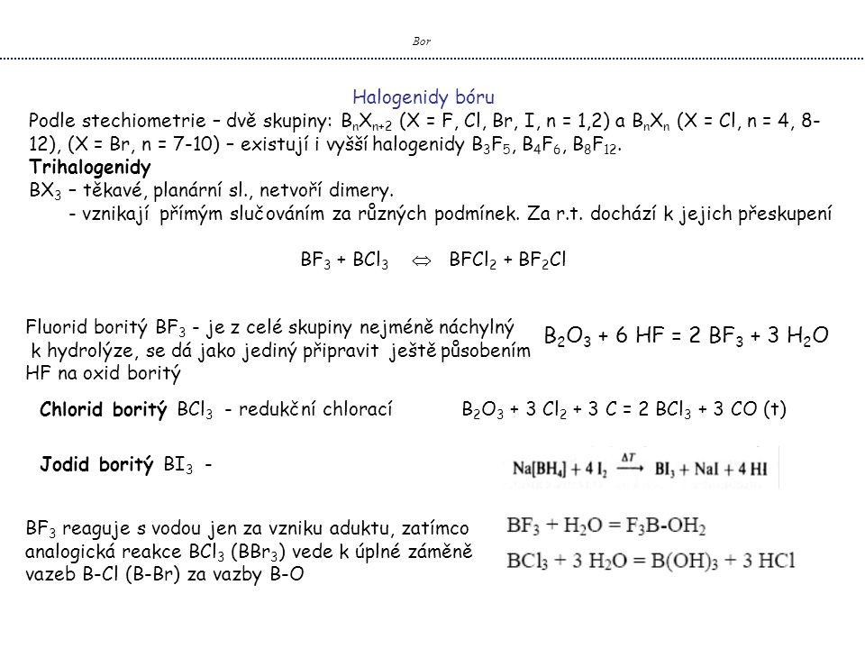 Bor Halogenidy bóru Podle stechiometrie – dvě skupiny: B n X n+2 (X = F, Cl, Br, I, n = 1,2) a B n X n (X = Cl, n = 4, 8- 12), (X = Br, n = 7-10) – existují i vyšší halogenidy B 3 F 5, B 4 F 6, B 8 F 12.