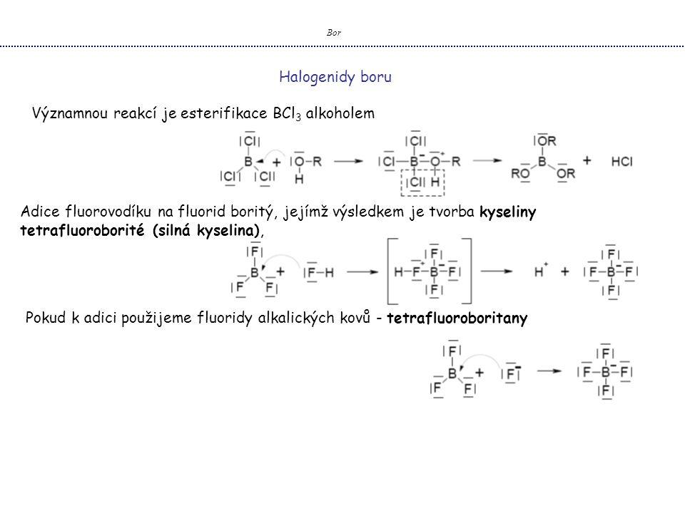 Bor Halogenidy boru Významnou reakcí je esterifikace BCl 3 alkoholem Adice fluorovodíku na fluorid boritý, jejímž výsledkem je tvorba kyseliny tetrafluoroborité (silná kyselina), Pokud k adici použijeme fluoridy alkalických kovů - tetrafluoroboritany