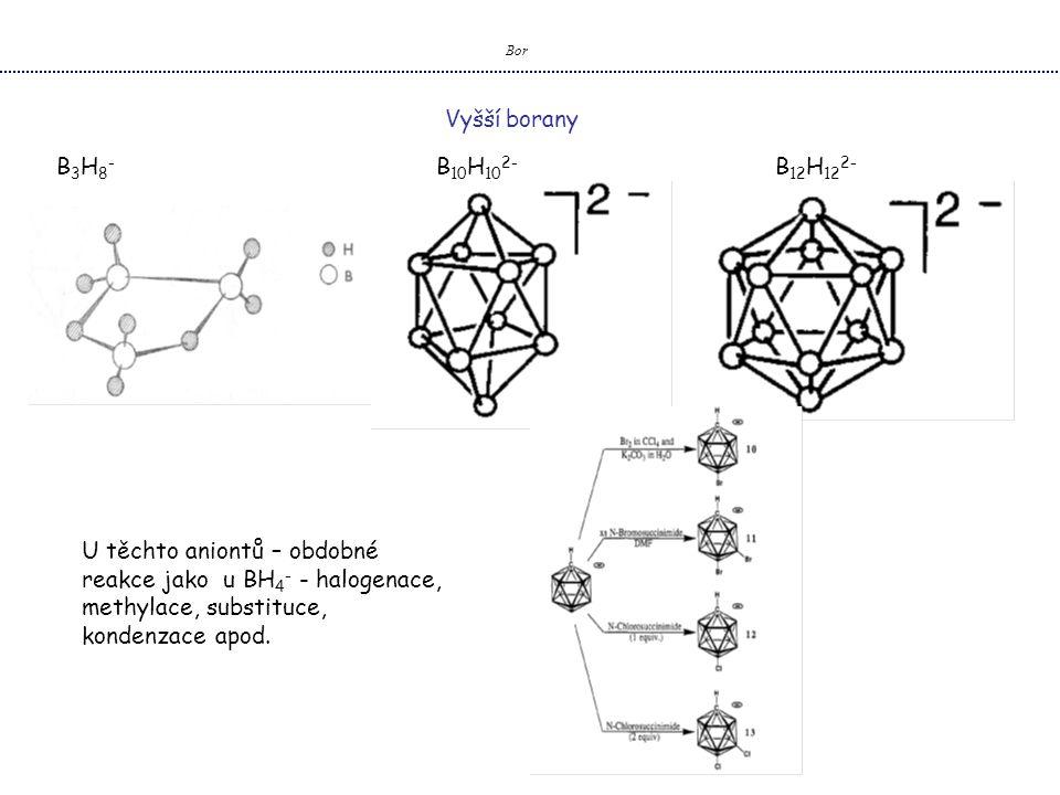 Bor B 3 H 8 - B 10 H 10 2- B 12 H 12 2- U těchto aniontů – obdobné reakce jako u BH 4 - - halogenace, methylace, substituce, kondenzace apod.