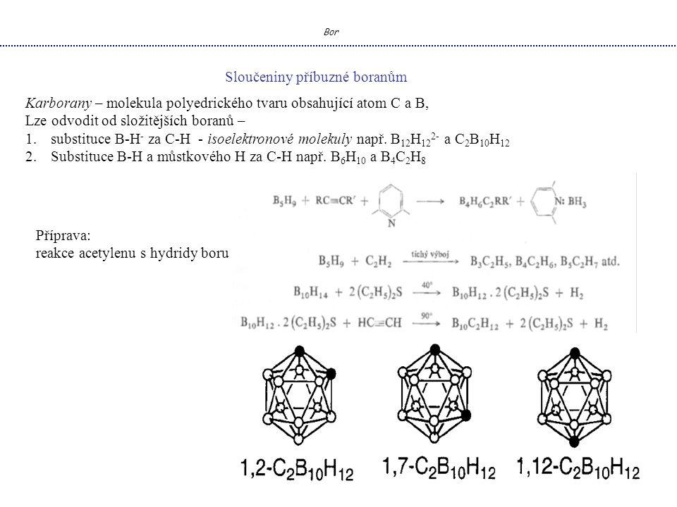 Bor Sloučeniny příbuzné boranům Karborany – molekula polyedrického tvaru obsahující atom C a B, Lze odvodit od složitějších boranů – 1.substituce B-H - za C-H - isoelektronové molekuly např.