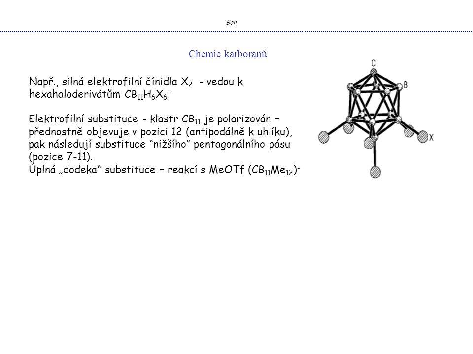 Bor Chemie karboranů Např., silná elektrofilní čínidla X 2 - vedou k hexahaloderivátům CB 11 H 6 X 6 - Elektrofilní substituce - klastr CB 11 je polarizován – přednostně objevuje v pozici 12 (antipodálně k uhlíku), pak následují substituce nižšího pentagonálního pásu (pozice 7-11).