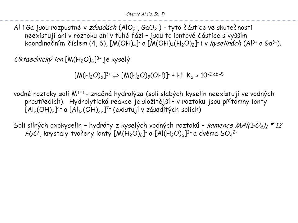 Chemie Al,Ga, In, Tl Al i Ga jsou rozpustné v zásadách (AlO 2 -, GaO 2 - ) - tyto částice ve skutečnosti neexistují ani v roztoku ani v tuhé fázi – jsou to iontové částice s vyšším koordinačním číslem (4, 6), [M(OH) 4 ] - a [M(OH) 4 (H 2 O) 2 ] - i v kyselinách (Al 3+ a Ga 3+ ).