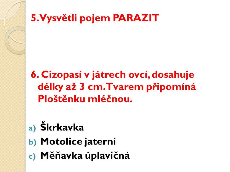 5. Vysvětli pojem PARAZIT 6. Cizopasí v játrech ovcí, dosahuje délky až 3 cm.